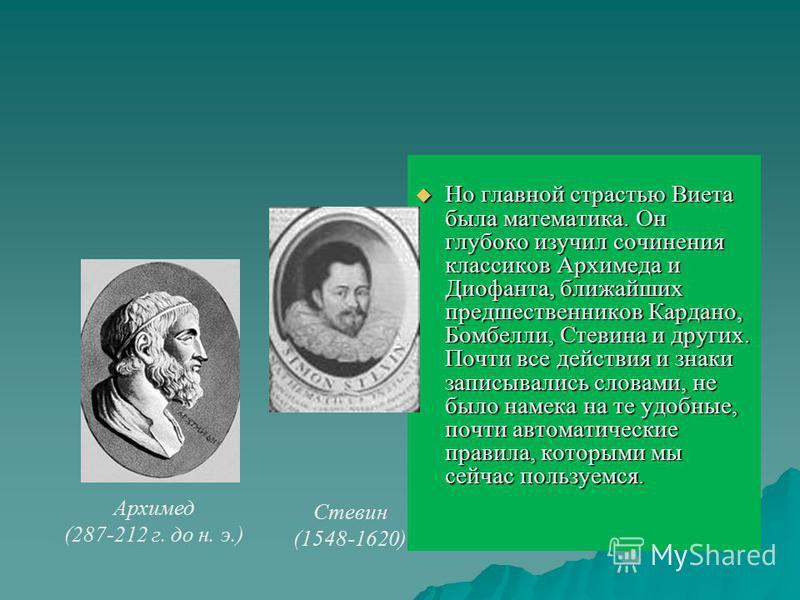 Но главной страстью Виета была математика. Он глубоко изучил сочинения классиков Архимеда и Диофанта, ближайших предшественников Кардано, Бомбелли, Стевина и других. Почти все действия и знаки записывались словами, не было намека на те удобные, почти