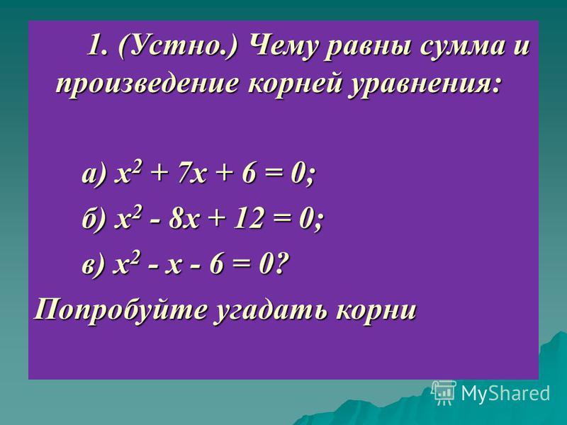 1. (Устно.) Чему равны сумма и произведение корней уравнения: 1. (Устно.) Чему равны сумма и произведение корней уравнения: а) х 2 + 7 х + 6 = 0; а) х 2 + 7 х + 6 = 0; б) х 2 - 8 х + 12 = 0; б) х 2 - 8 х + 12 = 0; в) х 2 - х - 6 = 0? в) х 2 - х - 6 =