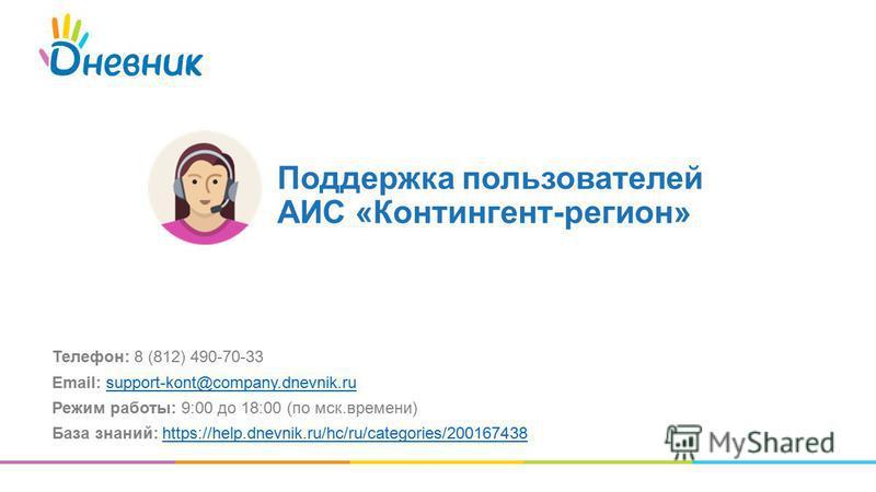 Телефон: 8 (812) 490-70-33 Email: support-kont@company.dnevnik.rusupport-kont@company.dnevnik.ru Режим работы: 9:00 до 18:00 (по мск.времени) База знаний: https://help.dnevnik.ru/hc/ru/categories/200167438https://help.dnevnik.ru/hc/ru/categories/2001