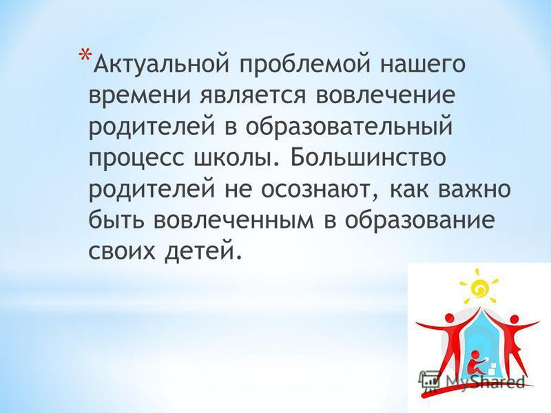 * Актуальной проблемой нашего времени является вовлечение родителей в образовательный процесс школы. Большинство родителей не осознают, как важно быть вовлеченным в образование своих детей.