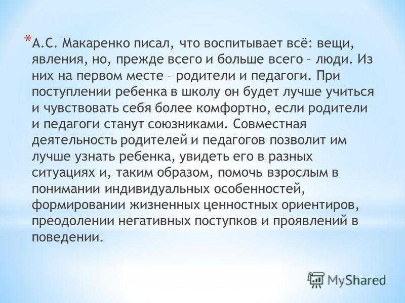 * А.С. Макаренко писал, что воспитывает всё: вещи, явления, но, прежде всего и больше всего – люди. Из них на первом месте – родители и педагоги. При поступлении ребенка в школу он будет лучше учиться и чувствовать себя более комфортно, если родители
