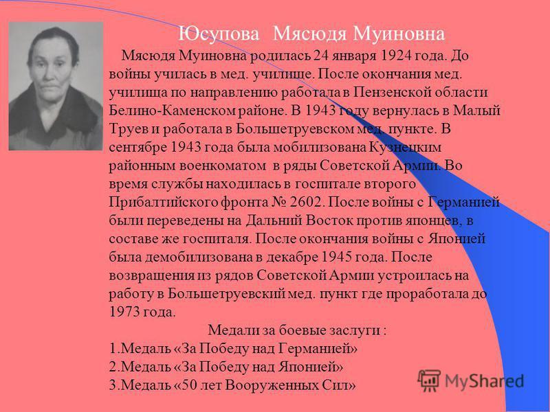 Юсупова Мясюдя Муиновна Мясюдя Муиновна родилась 24 января 1924 года. До войны училась в мед. училище. После окончания мед. училища по направлению работала в Пензенской области Белино-Каменском районе. В 1943 году вернулась в Малый Труев и работала в