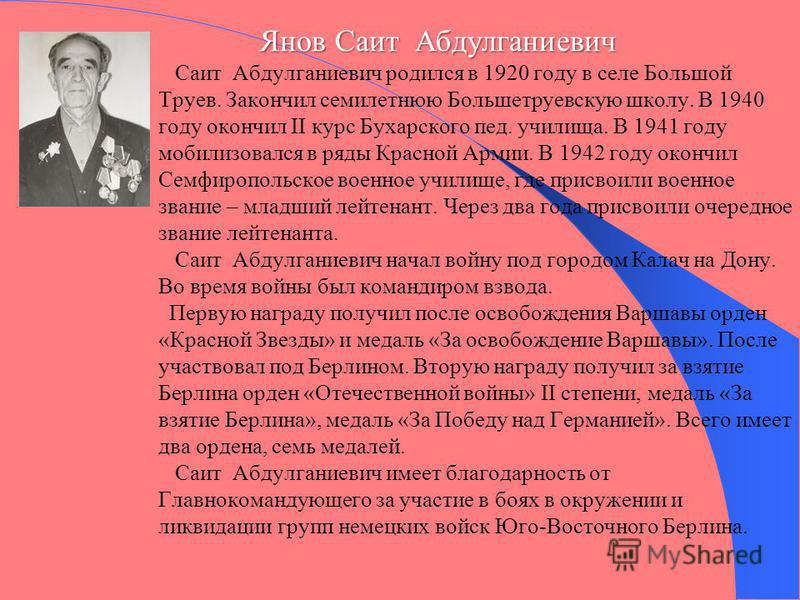 Янов Саит Абдулганиевич Янов Саит Абдулганиевич Саит Абдулганиевич родился в 1920 году в селе Большой Труев. Закончил семилетнюю Большетруевскую школу. В 1940 году окончил II курс Бухарского пед. училища. В 1941 году мобилизовался в ряды Красной Арми