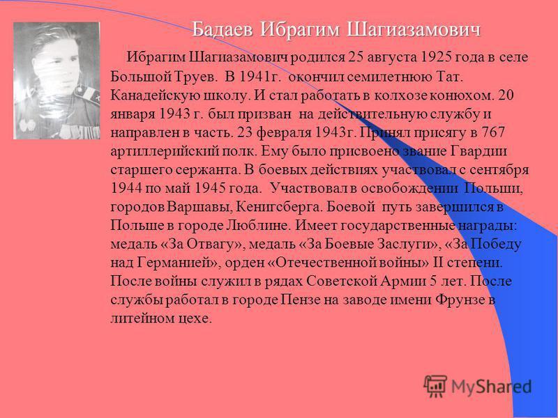 Бадаев Ибрагим Шагиазамович Бадаев Ибрагим Шагиазамович Ибрагим Шагиазамович родился 25 августа 1925 года в селе Большой Труев. В 1941 г. окончил семилетнюю Тат. Канадейскую школу. И стал работать в колхозе конюхом. 20 января 1943 г. был призван на д