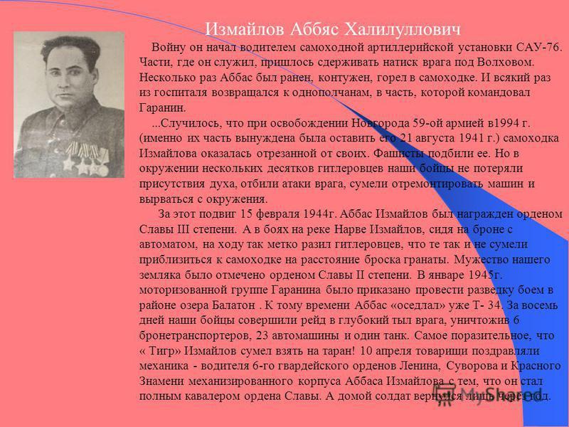 Измайлов Аббяс Халилуллович Войну он начал водителем самоходной артиллерийской установки САУ-76. Части, где он служил, пришлось сдерживать натиск врага под Волховом. Несколько раз Аббас был ранен, контужен, горел в самоходке. И всякий раз из госпитал