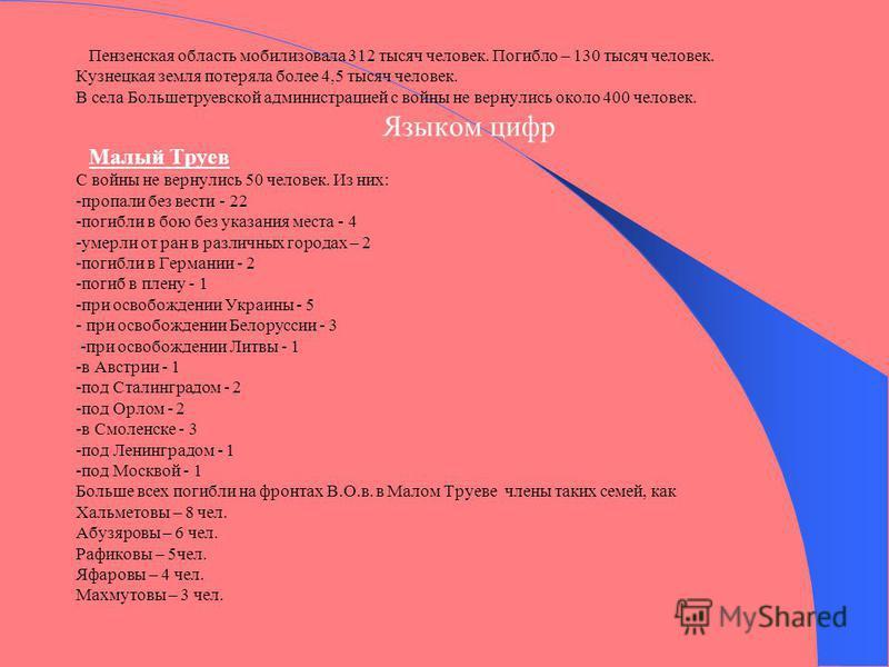 Пензенская область мобилизовала 312 тысяч человек. Погибло – 130 тысяч человек. Кузнецкая земля потеряла более 4,5 тысяч человек. В села Большетруевской администрацией с войны не вернулись около 400 человек. Языком цифр Малый Труев С войны не вернули