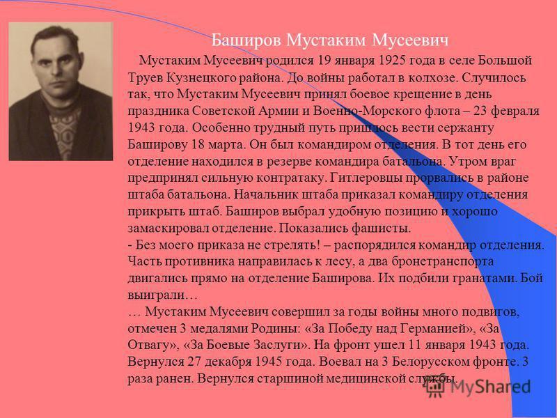 Баширов Мустаким Мусеевич Мустаким Мусеевич родился 19 января 1925 года в селе Большой Труев Кузнецкого района. До войны работал в колхозе. Случилось так, что Мустаким Мусеевич принял боевое крещение в день праздника Советской Армии и Военно-Морского
