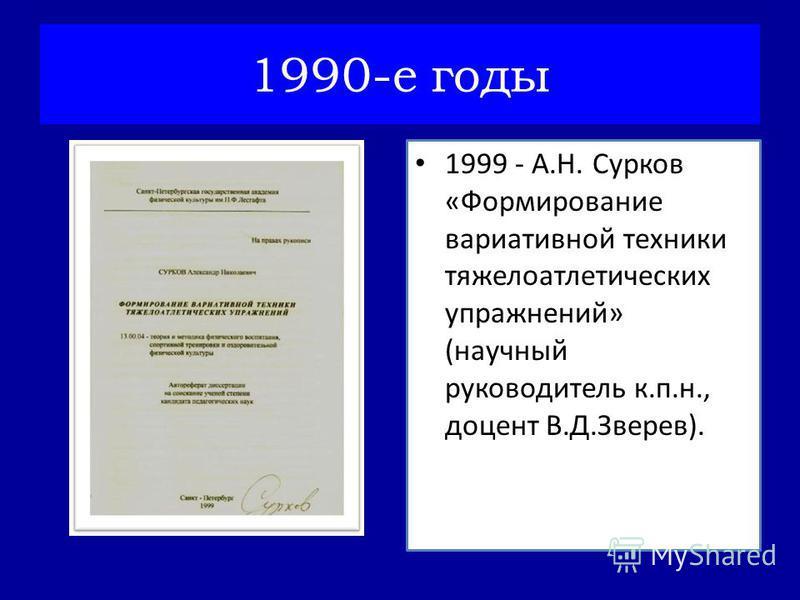 1999 - А.Н. Сурков «Формирование вариативной техники тяжелоатлетических упражнений» (научный руководитель к.п.н., доцент В.Д.Зверев). 1990-е годы