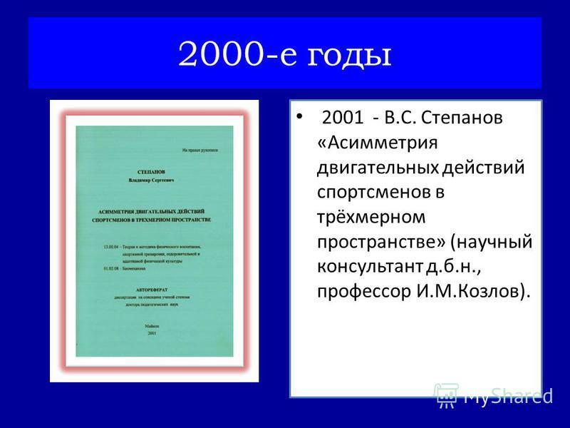 2001 - В.С. Степанов «Асимметрия двигательных действий спортсменов в трёхмерном пространстве» (научный консультант д.б.н., профессор И.М.Козлов). 2000-е годы