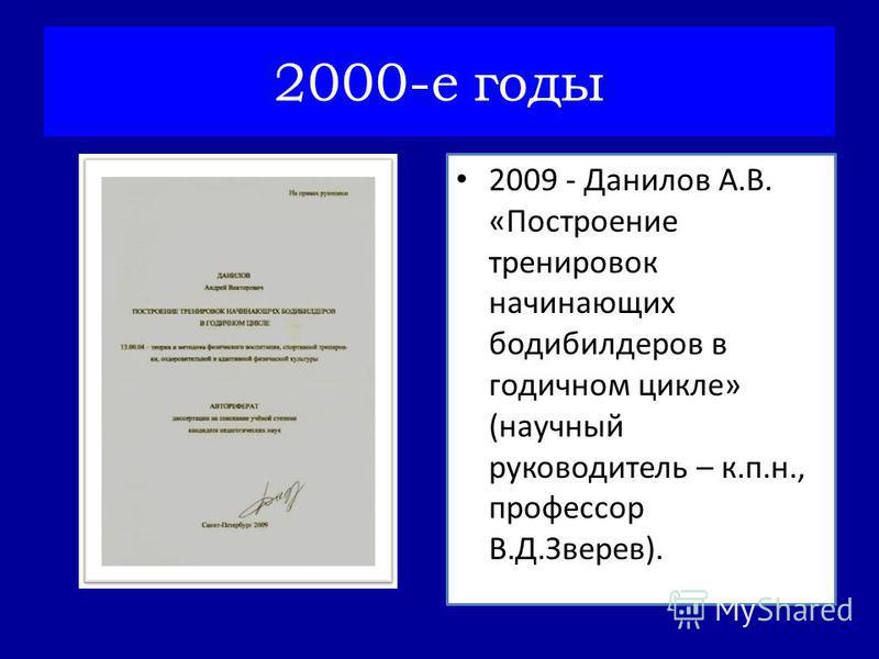 2009 - Данилов А.В. «Построение тренировок начинающих бодибилдеров в годичном цикле» (научный руководитель – к.п.н., профессор В.Д.Зверев). 2000-е годы