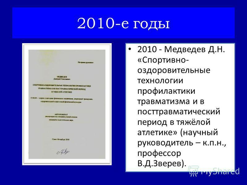 2010-е годы 2010 - Медведев Д.Н. «Спортивно- оздоровительные технологии профилактики травматизма и в посттравматический период в тяжёлой атлетике» (научный руководитель – к.п.н., профессор В.Д.Зверев).