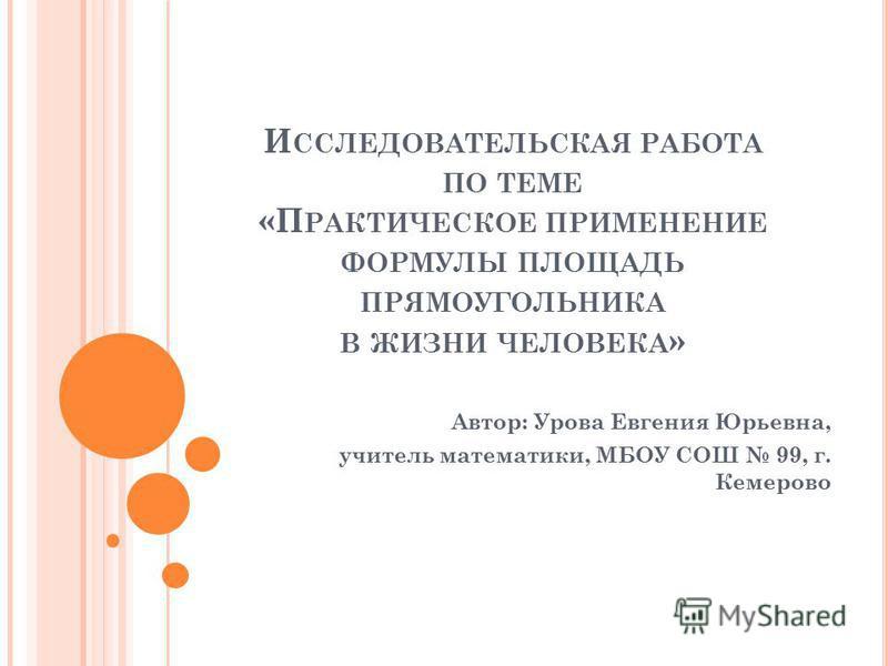 И ССЛЕДОВАТЕЛЬСКАЯ РАБОТА ПО ТЕМЕ «П РАКТИЧЕСКОЕ ПРИМЕНЕНИЕ ФОРМУЛЫ ПЛОЩАДЬ ПРЯМОУГОЛЬНИКА В ЖИЗНИ ЧЕЛОВЕКА » Автор: Урова Евгения Юрьевна, учитель математики, МБОУ СОШ 99, г. Кемерово