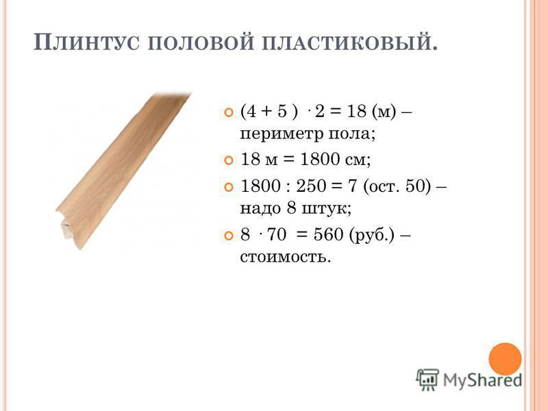 П ЛИНТУС ПОЛОВОЙ ПЛАСТИКОВЫЙ. (4 + 5 ) · 2 = 18 (м) – периметр пола; 18 м = 1800 см; 1800 : 250 = 7 (ост. 50) – надо 8 штук; 8 · 70 = 560 (руб.) – стоимость.