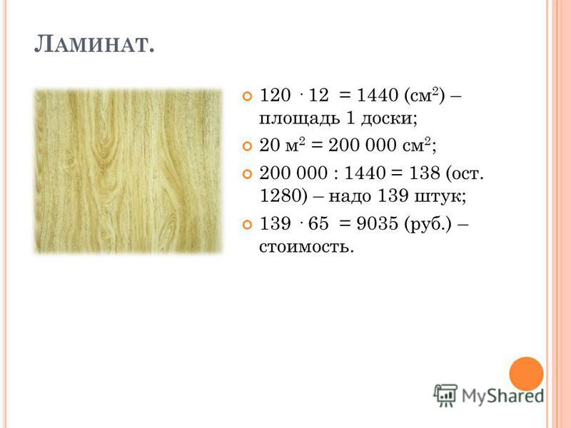 Л АМИНАТ. 120 · 12 = 1440 (см 2 ) – площадь 1 доски; 20 м 2 = 200 000 см 2 ; 200 000 : 1440 = 138 (ост. 1280) – надо 139 штук; 139 · 65 = 9035 (руб.) – стоимость.