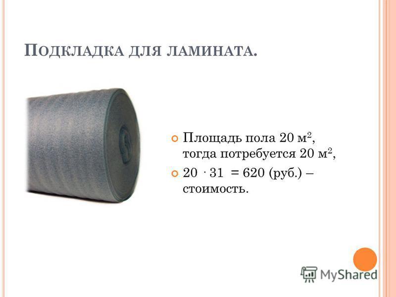 П ОДКЛАДКА ДЛЯ ЛАМИНАТА. Площадь пола 20 м 2, тогда потребуется 20 м 2, 20 · 31 = 620 (руб.) – стоимость.