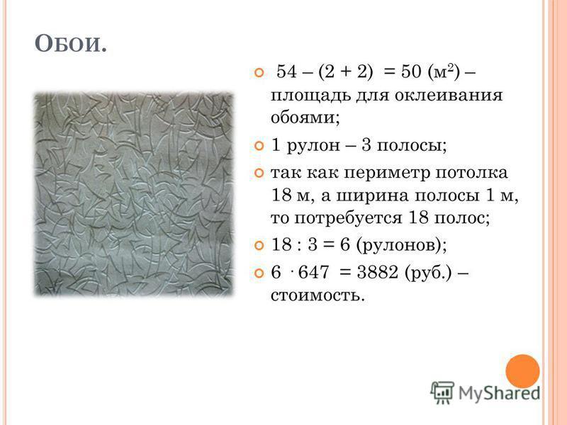 О БОИ. 54 – (2 + 2) = 50 (м 2 ) – площадь для оклеивания обоями; 1 рульон – 3 полосы; так как периметр потолка 18 м, а ширина полосы 1 м, то потребуется 18 полос; 18 : 3 = 6 (рульонов); 6 · 647 = 3882 (руб.) – стоимость.