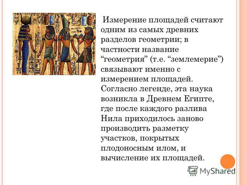 Измерение площадей считают одним из самых древних разделов геометрии; в частности название геометрия (т.е. землемерие) связывают именно с измерением площадей. Согласно легенде, эта наука возникла в Древнем Египте, где после каждого разлива Нила прихо