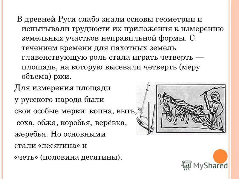 В древней Руси слабо знали основы геометрии и испытывали трудности их приложения к измерению земельных участков неправильной формы. С течением времени для пахотных земель главенствующую роль стала играть четверть площадь, на которую высевали четверть