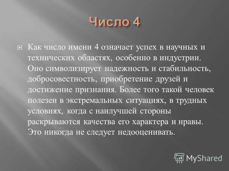 Как число имени 4 означает успех в научных и технических областях, особенно в индустрии. Оно символизирует надежность и стабильность, добросовестность, приобретение друзей и достижение признания. Более того такой человек полезен в экстремальных ситуа