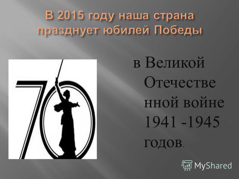 в Великой Отечестве нной войне 1941 -1945 годов.