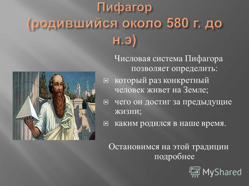 Числовая система Пифагора позволяет определить : который раз конкретный человек живет на Земле ; чего он достиг за предыдущие жизни ; каким родился в наше время. Остановимся на этой традиции подробнее