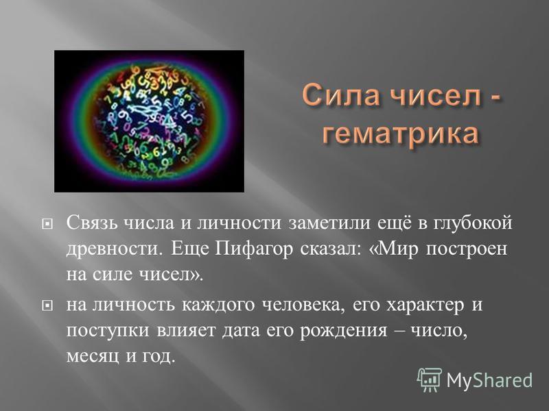 Связь числа и личности заметили ещё в глубокой древности. Еще Пифагор сказал : « Мир построен на силе чисел ». на личность каждого человека, его характер и поступки влияет дата его рождения – число, месяц и год.