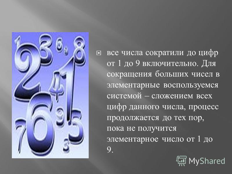 все числа сократили до цифр от 1 до 9 включительно. Для сокращения больших чисел в элементарные воспользуемся системой – сложением всех цифр данного числа, процесс продолжается до тех пор, пока не получится элементарное число от 1 до 9.