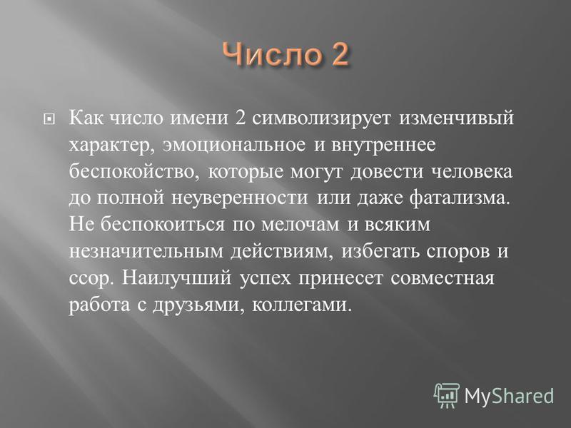Как число имени 2 символизирует изменчивый характер, эмоциональное и внутреннее беспокойство, которые могут довести человека до полной неуверенности или даже фатализма. Не беспокоиться по мелочам и всяким незначительным действиям, избегать споров и с