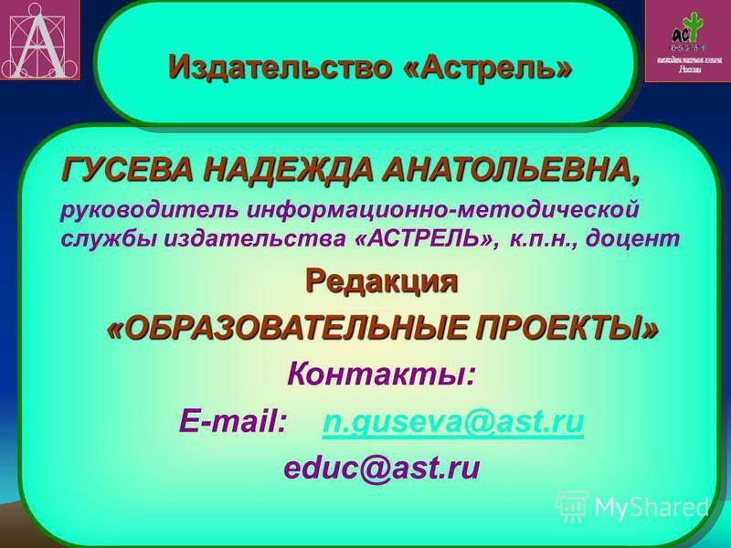 ГУСЕВА НАДЕЖДА АНАТОЛЬЕВНА, руководитель информационно-методической службы издательства «АСТРЕЛЬ», к.п.н., доцент Редакция «ОБРАЗОВАТЕЛЬНЫЕ ПРОЕКТЫ» Контакты: E-mail: n.guseva@ast.run.guseva@ast.ru educ@ast.ru ГУСЕВА НАДЕЖДА АНАТОЛЬЕВНА, руководитель