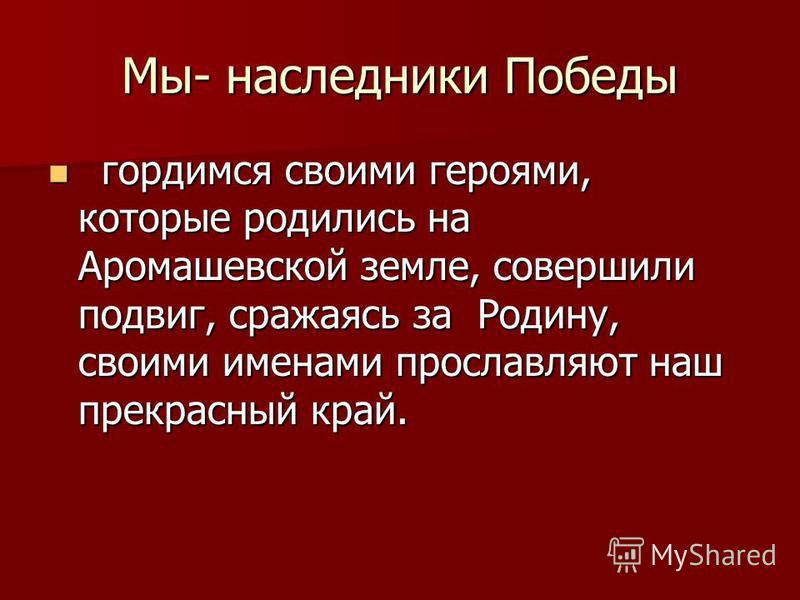 Мы- наследники Победы гордимся своими героями, которые родились на Аромашевской земле, совершили подвиг, сражаясь за Родину, своими именами прославляют наш прекрасный край. гордимся своими героями, которые родились на Аромашевской земле, совершили по