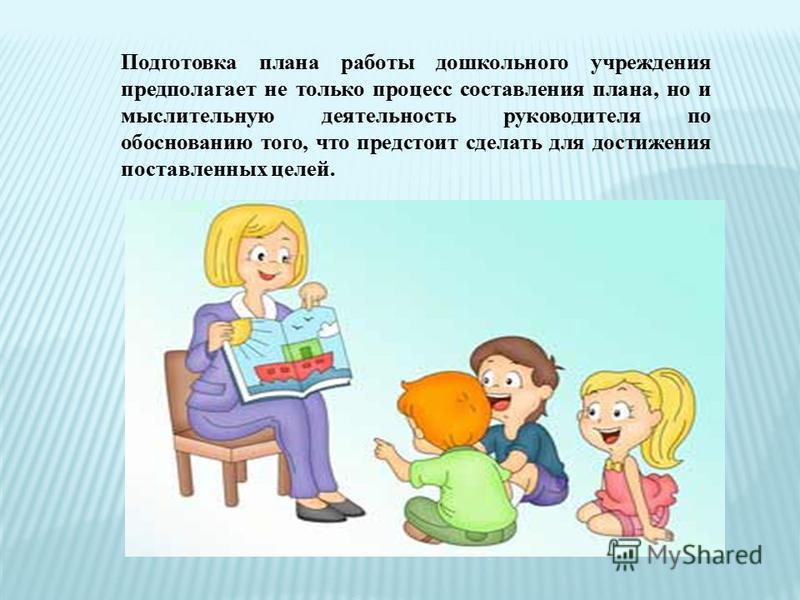Подготовка плана работы дошкольного учреждения предполагает не только процесс составления плана, но и мыслительную деятельность руководителя по обоснованию того, что предстоит сделать для достижения поставленных целей.