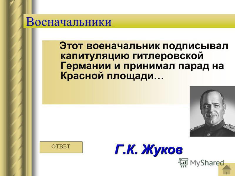Военачальники Этот военачальник подписывал капитуляцию гитлеровской Германии и принимал парад на Красной площади… Г.К. Жуков ОТВЕТ