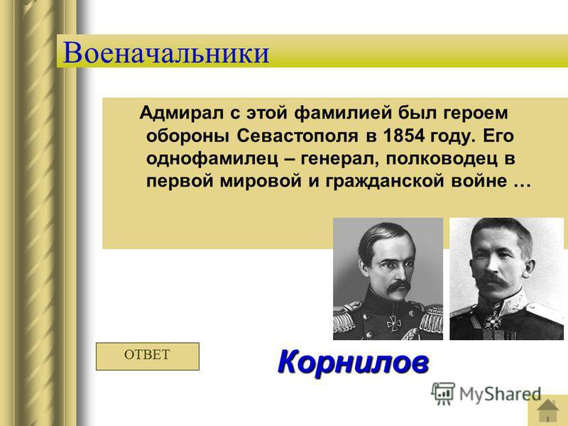 Военачальники Адмирал с этой фамилией был героем обороны Севастополя в 1854 году. Его однофамилец – генерал, полководец в первой мировой и гражданской войне … Корнилов ОТВЕТ