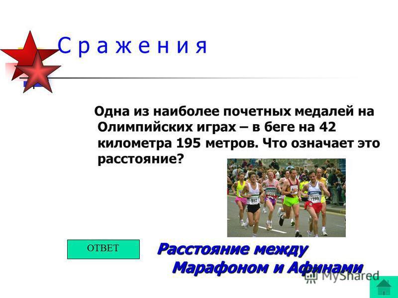 С р а ж е н и я Одна из наиболее почетных медалей на Олимпийских играх – в беге на 42 километра 195 метров. Что означает это расстояние? Расстояние между Марафоном и Афинами ОТВЕТ