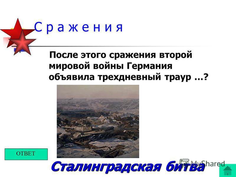 С р а ж е н и я После этого сражения второй мировой войны Германия объявила трехдневный траур …? Сталинградская битва ОТВЕТ