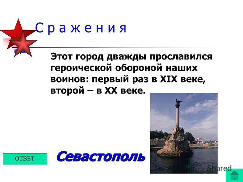 С р а ж е н и я Этот город дважды прославился героической обороной наших воинов: первый раз в XIX веке, второй – в XX веке. Севастополь ОТВЕТ