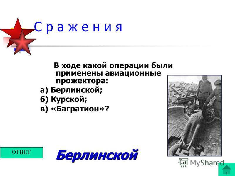 С р а ж е н и я В ходе какой операции были применены авиационные прожектора: а) Берлинской; б) Курской; в) «Багратион»? Берлинской ОТВЕТ