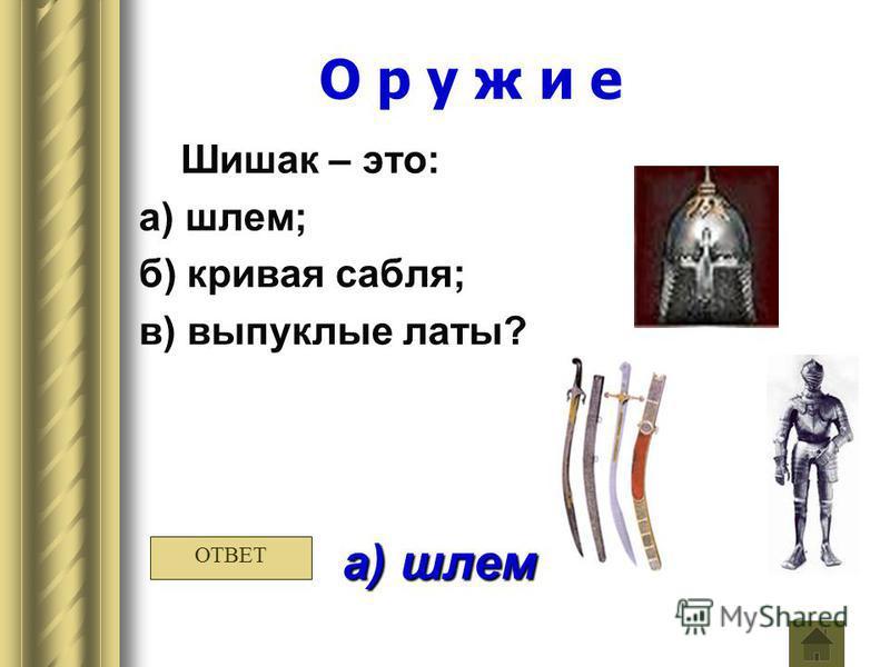 О р у ж и е Шишак – это: а) шлем; б) кривая сабля; в) выпуклые латы? а) шлем ОТВЕТ