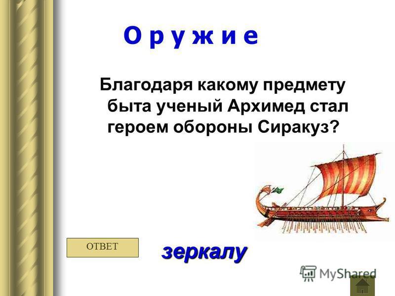 О р у ж и е Благодаря какому предмету быта ученый Архимед стал героем обороны Сиракуз? зеркалу ОТВЕТ