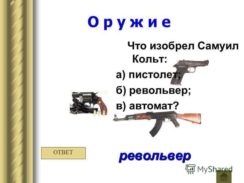 О р у ж и е Что изобрел Самуил Кольт: а) пистолет; б) револьвер; в) автомат? револьвер ОТВЕТ