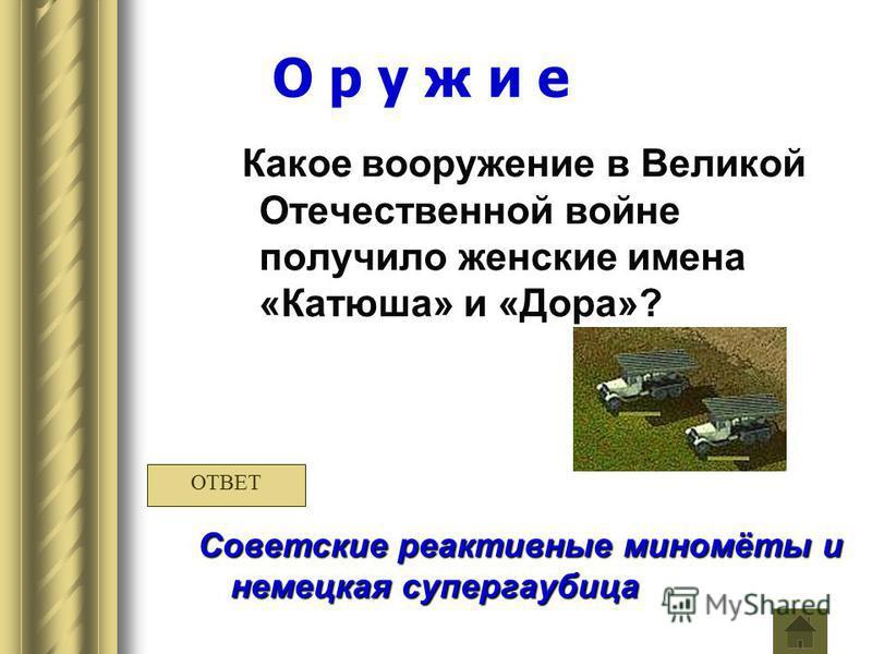 О р у ж и е Какое вооружение в Великой Отечественной войне получило женские имена «Катюша» и «Дора»? Советские реактивные миномёты и немецкая супер гаубица ОТВЕТ