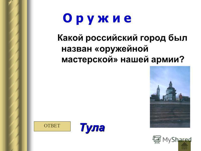 О р у ж и е Какой российский город был назван «оружейной мастерской» нашей армии? Тула ОТВЕТ