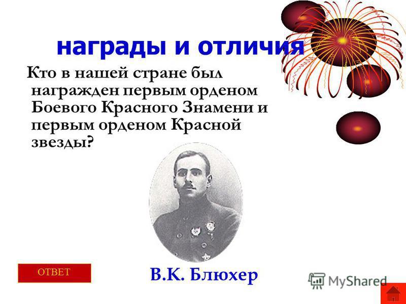 награды и отличия Кто в нашей стране был награжден первым орденом Боевого Красного Знамени и первым орденом Красной звезды? В.К. Блюхер ОТВЕТ