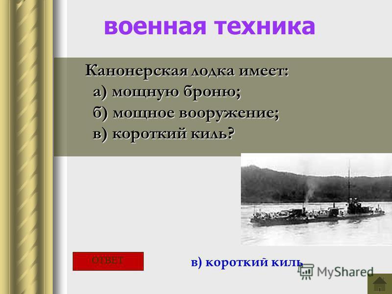военная техника Канонерская лодка имеет: а) мощную броню; а) мощную броню; б) мощное вооружение; б) мощное вооружение; в) короткий киль? в) короткий киль? в) короткий киль ОТВЕТ