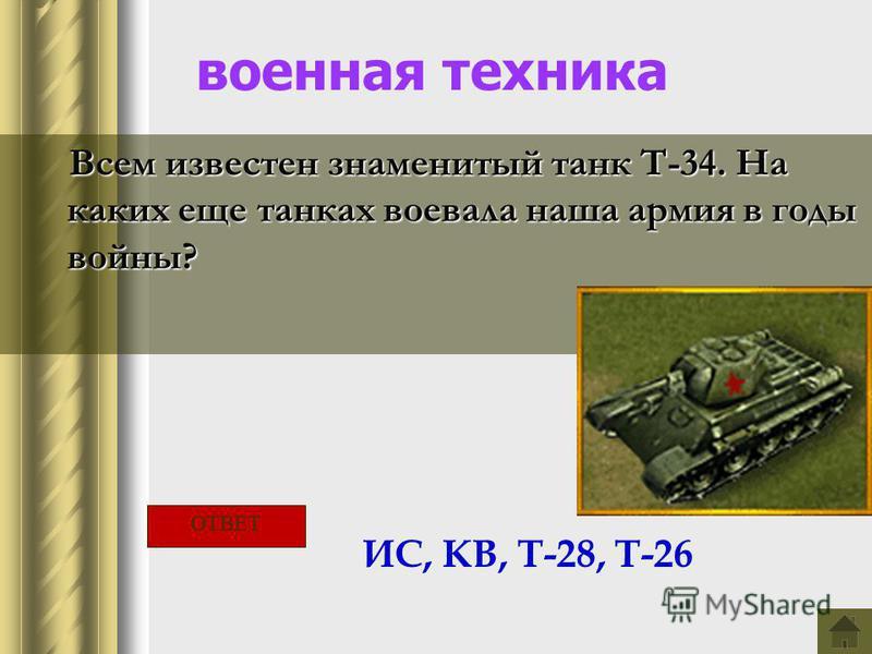 военная техника Всем известен знаменитый танк Т-34. На каких еще танках воевала наша армия в годы войны? ИС, КВ, Т-28, Т-26 ОТВЕТ