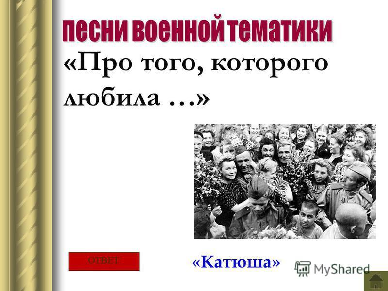 «Про того, которого любила …» «Катюша» ОТВЕТ