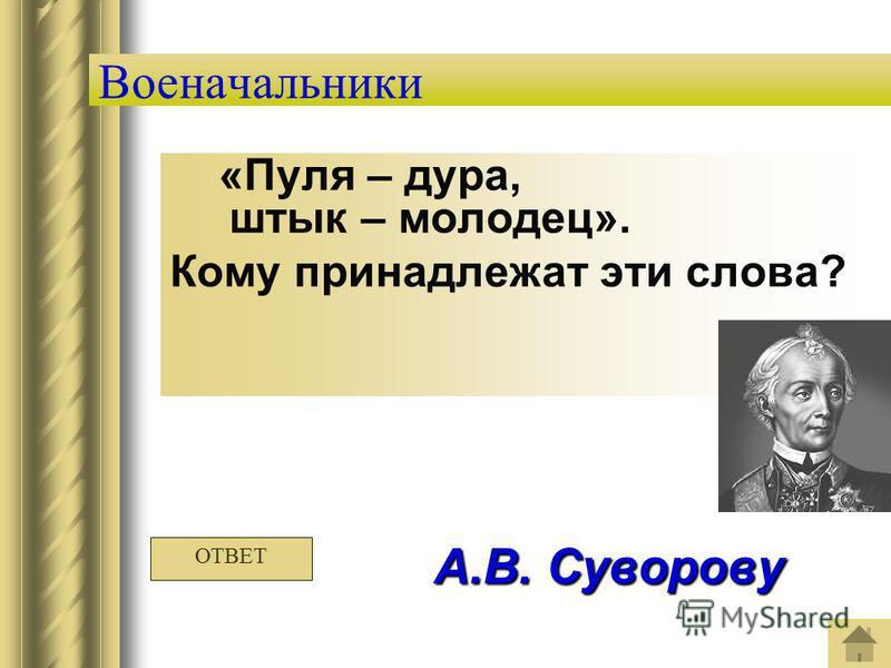 Военачальники «Пуля – дура, штык – молодец». Кому принадлежат эти слова? А.В. Суворову ОТВЕТ