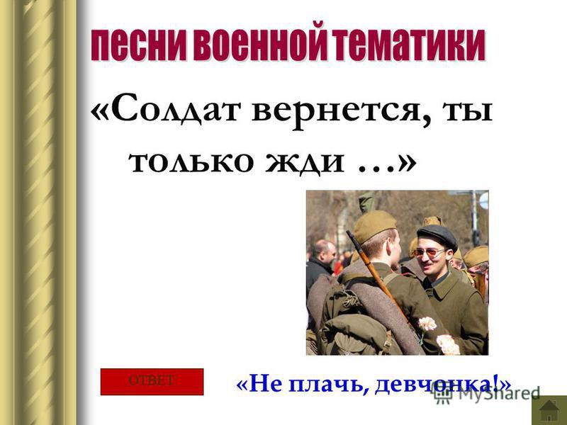 «Солдат вернется, ты только жди …» «Не плачь, девчонка!» ОТВЕТ