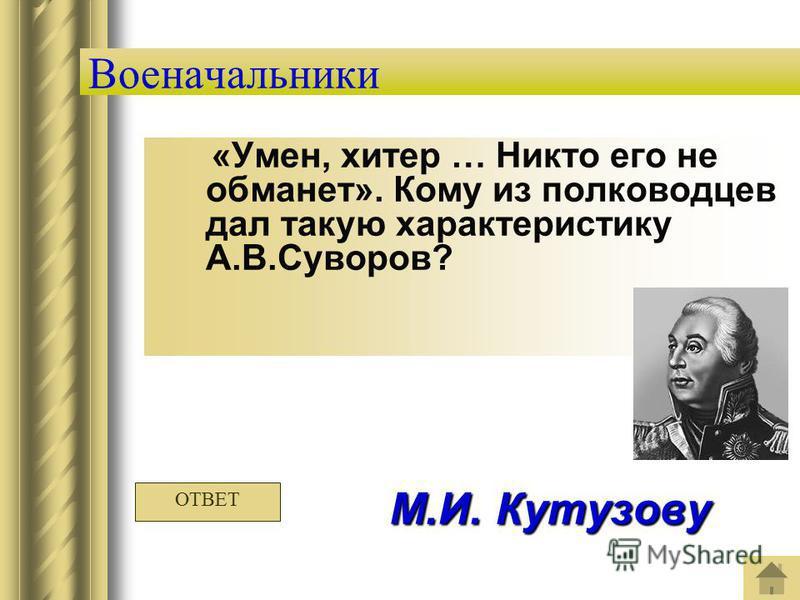 Военачальники «Умен, хитер … Никто его не обманет». Кому из полководцев дал такую характеристику А.В.Суворов? М.И. Кутузову ОТВЕТ