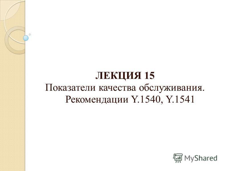 ЛЕКЦИЯ 15 Показатели качества обслуживания. Рекомендации Y.1540, Y.1541